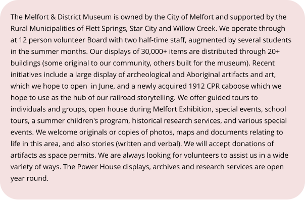 The Melfort & District Museum is owned by the City of Melfort and supported by the Rural Municipalities of Flett Springs, Star City and Willow Creek. We operate through at 12 person volunteer Board with two half-time staff, augmented by several students in the summer months. Our displays of 30,000+ items are distributed through 20+ buildings (some original to our community, others built for the museum). Recent initiatives include a large display of archeological and Aboriginal artifacts and art, which we hope to open  in June, and a newly acquired 1912 CPR caboose which we hope to use as the hub of our railroad storytelling. We offer guided tours to individuals and groups, open house during Melfort Exhibition, special events, school tours, a summer children's program, historical research services, and various special events. We welcome originals or copies of photos, maps and documents relating to life in this area, and also stories (written and verbal). We will accept donations of artifacts as space permits. We are always looking for volunteers to assist us in a wide variety of ways. The Power House displays, archives and research services are open year round.